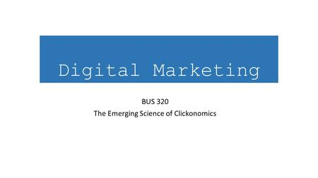 Digital Marketing BUS 320 The Emerging Science of Clickonomics.