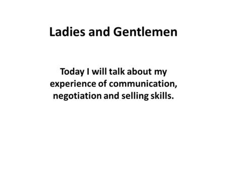 Ladies and Gentlemen Today I will talk about my experience of communication, negotiation and selling skills.