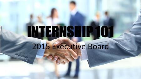 INTERNSHIP 101 2015 Executive Board. Let's face it, the job market is beyond competitive for incoming young professionals, and having a competitive edge.
