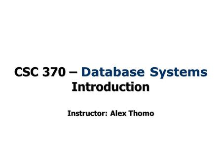 CSC 370 – Database Systems Introduction Instructor: Alex Thomo.