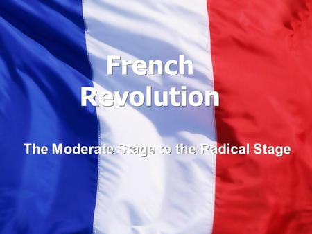 French Revolution The Moderate Stage to the Radical Stage.