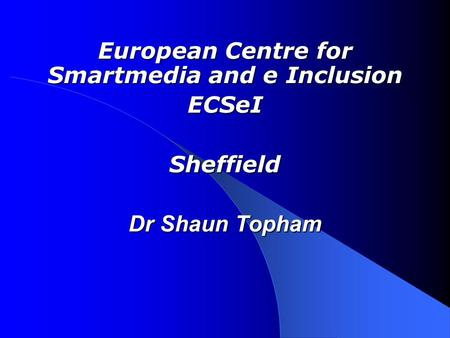 European Centre for Smartmedia and e Inclusion ECSeISheffield Dr Shaun Topham.
