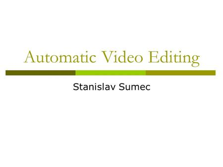 Automatic Video Editing Stanislav Sumec. Motivation  Multiple source video data – several cameras in the meeting room, several meeting rooms in teleconference,