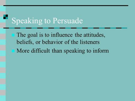 Speaking to Persuade The goal is to influence the attitudes, beliefs, or behavior of the listeners More difficult than speaking to inform.