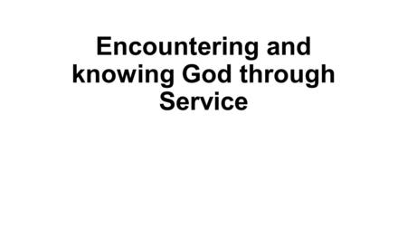 "Encountering and knowing God through Service. Introduction Different ways of serving 2 Cor. 9:12-14 ""For the ministry of this service is not only supplying."