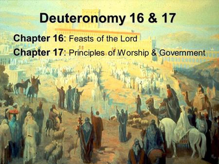 Deuteronomy 16 & 17 Chapter 16 Chapter 16: Feasts of the Lord Chapter 17 Chapter 17: Principles of Worship & Government.