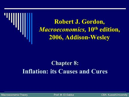 Macroeconomic Theory Prof. M. El-Sakka CBA. Kuwait University Robert J. Gordon, Macroeconomics, 10 th edition, 2006, Addison-Wesley Chapter 8: Inflation: