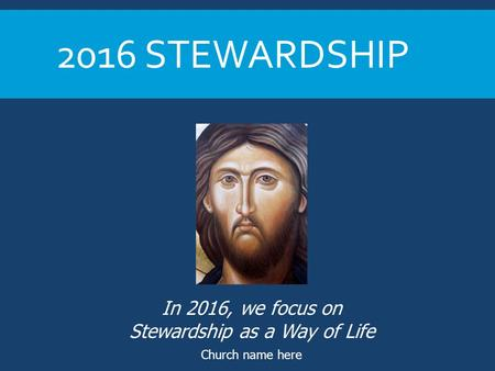 2016 STEWARDSHIP Church name here In 2016, we focus on Stewardship as a Way of Life.