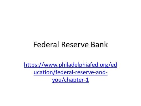Federal Reserve Bank https://www.philadelphiafed.org/ed ucation/federal-reserve-and- you/chapter-1.