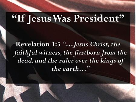 """If Jesus Was President"" Revelation 1:5 ""…Jesus Christ, the faithful witness, the firstborn from the dead, and the ruler over the kings of the earth…"""