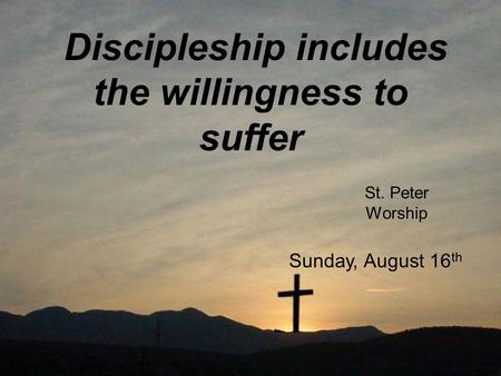 Discipleship includes the willingness to suffer St. Peter Worship Sunday, August 16 th.