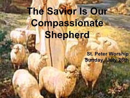 The Savior Is Our Compassionate Shepherd St. Peter Worship Sunday, July 26th.
