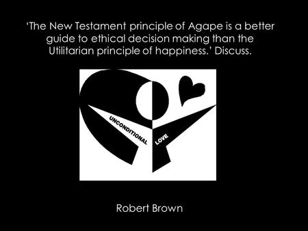 'The New Testament principle of Agape is a better guide to ethical decision making than the Utilitarian principle of happiness.' Discuss. Robert Brown.