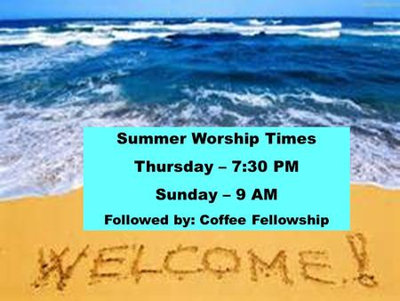 Summer Worship Times Thursday – 7:30 PM Sunday – 9 AM Followed by: Coffee Fellowship.