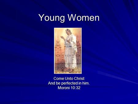 Young Women Come Unto Christ And be perfected in him. Moroni 10:32.