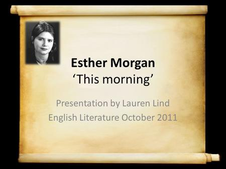 Esther Morgan 'This morning' Presentation by Lauren Lind English Literature October 2011.