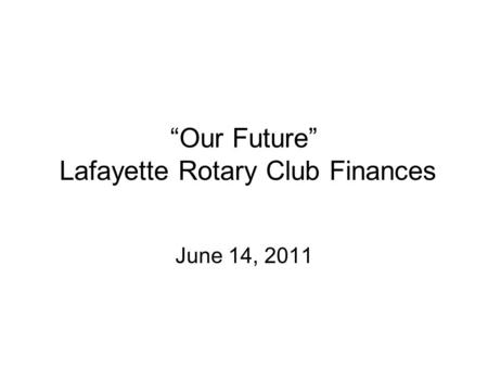 """Our Future"" Lafayette Rotary Club Finances June 14, 2011."