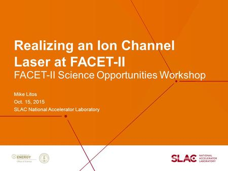 Realizing an Ion Channel Laser at FACET-II Mike Litos Oct. 15, 2015 SLAC National Accelerator Laboratory FACET-II Science Opportunities Workshop.