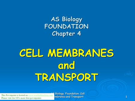 AS Biology. Foundation. Cell membranes and Transport1 AS Biology FOUNDATION Chapter 4 CELL MEMBRANES and TRANSPORT This Powerpoint is hosted on www.worldofteaching.comwww.worldofteaching.com.