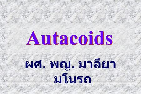 Autacoids ผศ. พญ. มาลียา มโนรถ. Autacoids n Autos = self n Akos = medicinal agent [are circulating or locally acting hormone- like substances which originate.