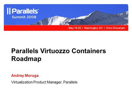 May 19-20 l Washington, DC l Omni Shoreham Parallels Virtuozzo Containers Roadmap Andrey Moruga Virtualization Product Manager, Parallels.