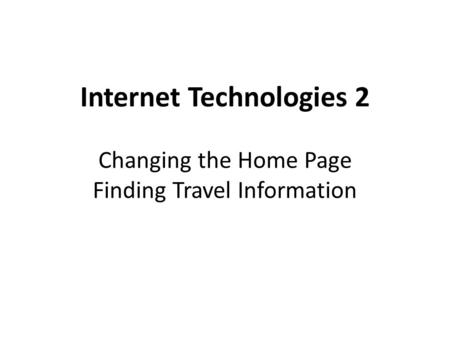 Internet Technologies 2 Changing the Home Page Finding Travel Information.