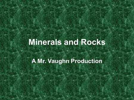 Minerals and Rocks A Mr. Vaughn Production.