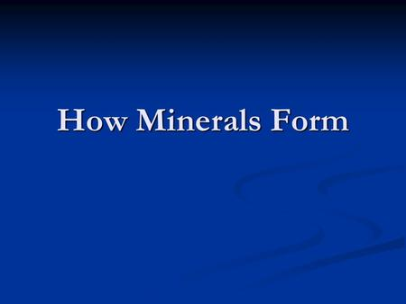 How Minerals Form. From magma or lava Atoms form crystal structures as they cool Atoms form crystal structures as they cool Crystals from magma deep in.