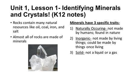 Unit 1, Lesson 1- Identifying Minerals and Crystals! (K12 notes) Rocks contain many natural resources like oil, coal, iron, and salt Almost all of rocks.