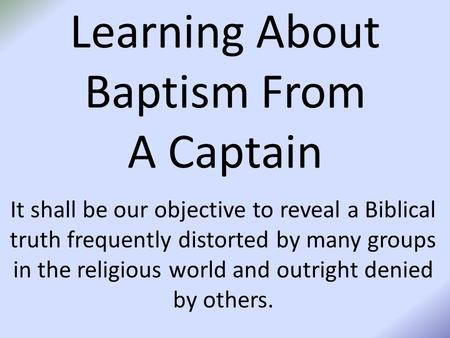 Learning About Baptism From A Captain It shall be our objective to reveal a Biblical truth frequently distorted by many groups in the religious world and.