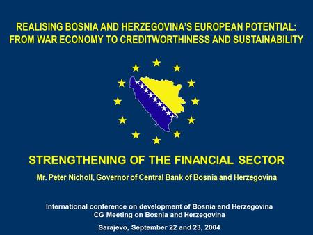 STRENGTHENING OF THE FINANCIAL SECTOR Mr. Peter Nicholl, Governor of Central Bank of Bosnia and Herzegovina REALISING BOSNIA AND HERZEGOVINA'S EUROPEAN.