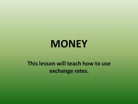 MONEY This lesson will teach how to use exchange rates.