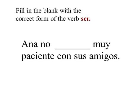 Ana no _______ muy paciente con sus amigos. Fill in the blank with the correct form of the verb ser.