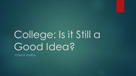 College: Is it Still a Good Idea? JOSHUA GARZA. Student Loans 75% percent of students from non profit universities graduate with student loans. 88% of.