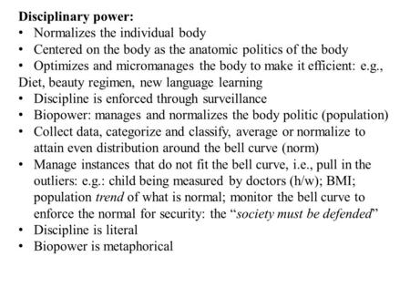 Disciplinary power: Normalizes the individual body Centered on the body as the anatomic politics of the body Optimizes and micromanages the body to make.