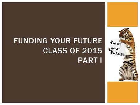 FUNDING YOUR FUTURE CLASS OF 2015 PART I.  Over 75% of LC graduates from the class of 2015 went to college after high school. How did they afford to.