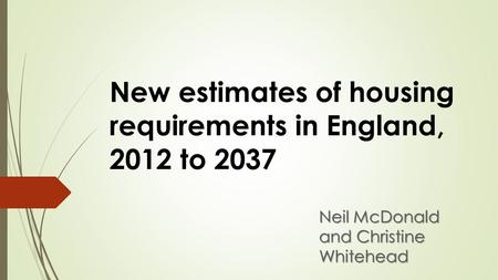 New estimates of housing requirements in England, 2012 to 2037 Neil McDonald and Christine Whitehead.