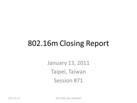 802.16m Closing Report January 13, 2011 Taipei, Taiwan Session #71 2011-01-13IEEE 802.16m-10/0040r1.