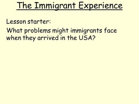 The Immigrant Experience Lesson starter: What problems might immigrants face when they arrived in the USA?
