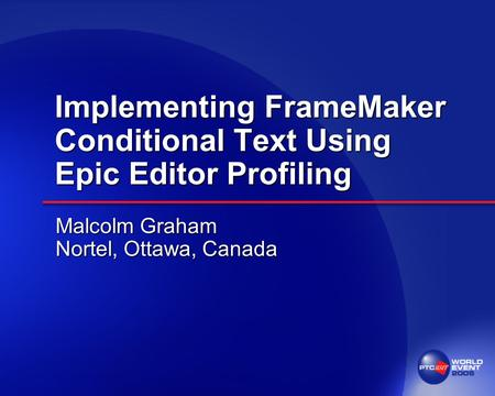 Implementing FrameMaker Conditional Text Using Epic Editor Profiling Malcolm Graham Nortel, Ottawa, Canada.