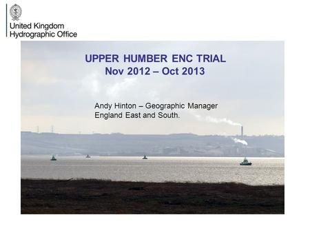 UPPER HUMBER ENC TRIAL Nov 2012 – Oct 2013 Andy Hinton – Geographic Manager England East and South.