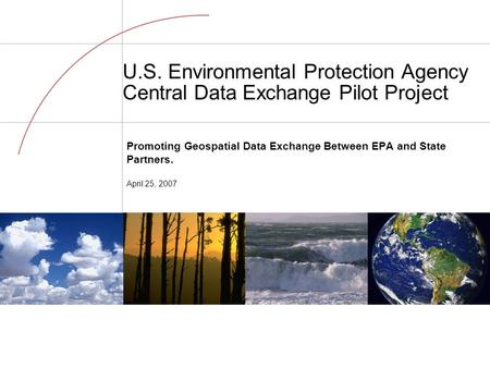 U.S. Environmental Protection Agency Central Data Exchange Pilot Project Promoting Geospatial Data Exchange Between EPA and State Partners. April 25, 2007.