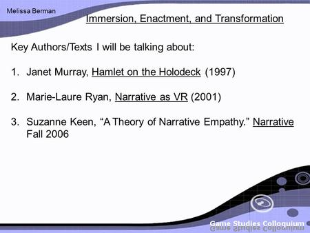 Melissa Berman Key Authors/Texts I will be talking about: 1.Janet Murray, Hamlet on the Holodeck (1997) 2.Marie-Laure Ryan, Narrative as VR (2001) 3.Suzanne.