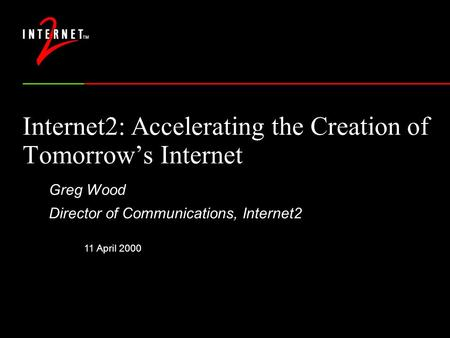 11 April 2000 Internet2: Accelerating the Creation of Tomorrow's Internet Greg Wood Director of Communications, Internet2.