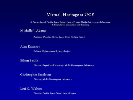 Virtual Heritage at UCF Michelle J. Adams Associate Director, Florida Space Coast History Project Alex Katsaros Cultural Highways and Byways Project Eileen.