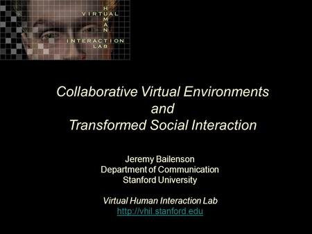 Collaborative Virtual Environments and Transformed Social Interaction Jeremy Bailenson Department of Communication Stanford University Virtual Human Interaction.