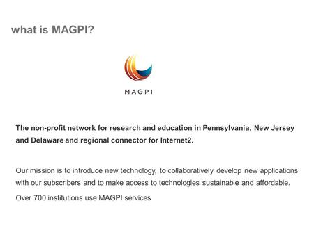 What is MAGPI? University of Delaware The non-profit network for research and education in Pennsylvania, New Jersey and Delaware and regional connector.