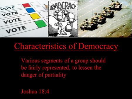Characteristics of Democracy Various segments of a group should be fairly represented, to lessen the danger of partiality Joshua 18:4.