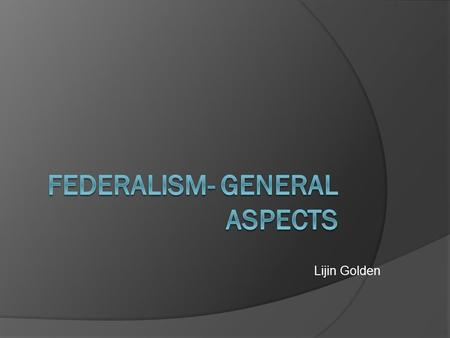 Lijin Golden.  From where the word Federalism is derived?  What is Jurisdiction?  Two forms of govt under democracy  What is the meaning of Federal.