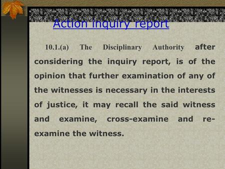 Action inquiry report 10.1.(a) The Disciplinary Authority after considering the inquiry report, is of the opinion that further examination of any of the.